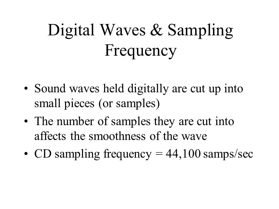 Digital Waves & Sampling Frequency Sound waves held digitally are cut up into small pieces (or samples) The number of samples they are cut into affects the smoothness of the wave CD sampling frequency = 44,100 samps/sec