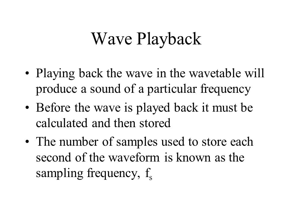 Wave Playback Playing back the wave in the wavetable will produce a sound of a particular frequency Before the wave is played back it must be calculated and then stored The number of samples used to store each second of the waveform is known as the sampling frequency, f s