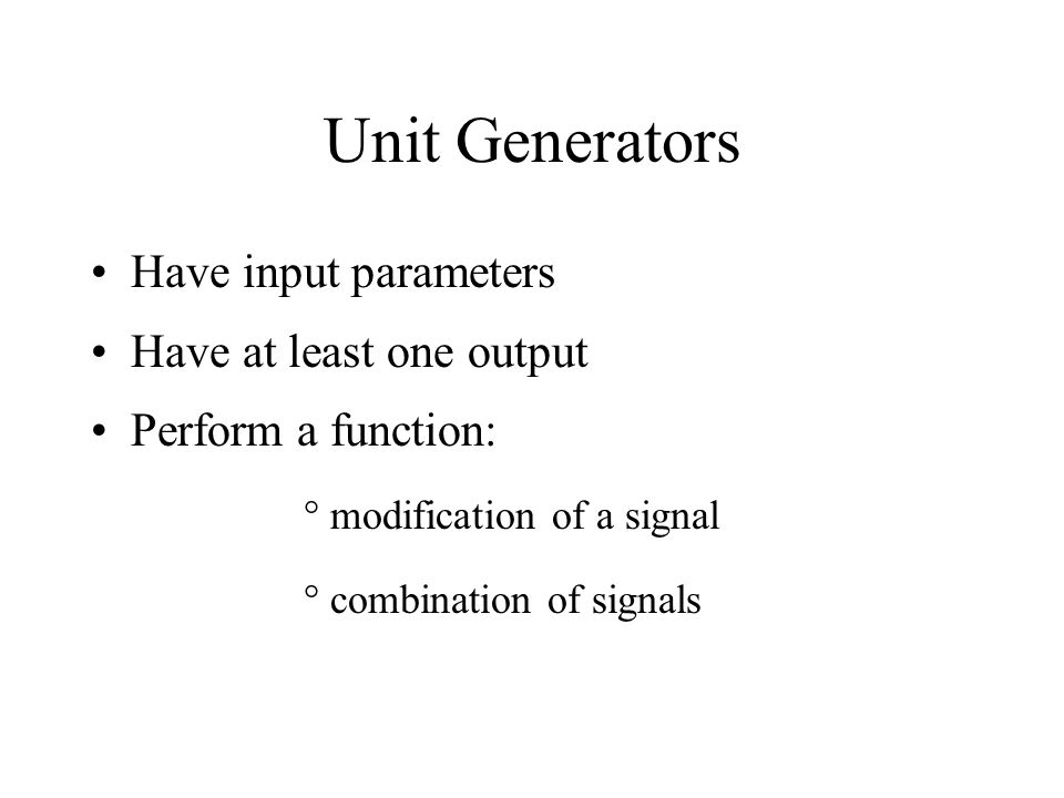 Unit Generators Have input parameters Have at least one output Perform a function: °modification of a signal °combination of signals