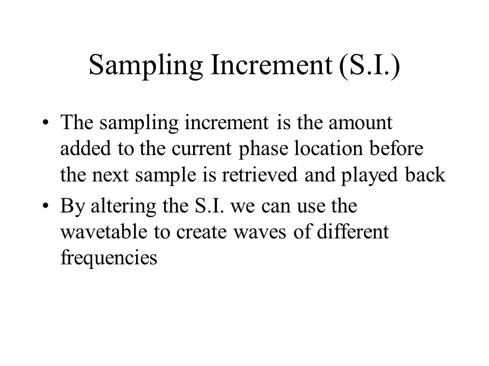 Sampling Increment (S.I.) The sampling increment is the amount added to the current phase location before the next sample is retrieved and played back By altering the S.I.