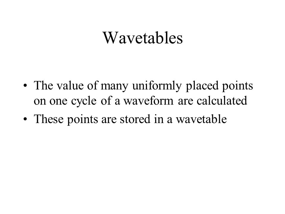 Wavetables The value of many uniformly placed points on one cycle of a waveform are calculated These points are stored in a wavetable