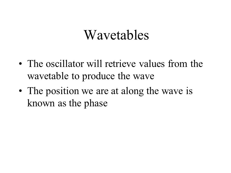 Wavetables The oscillator will retrieve values from the wavetable to produce the wave The position we are at along the wave is known as the phase