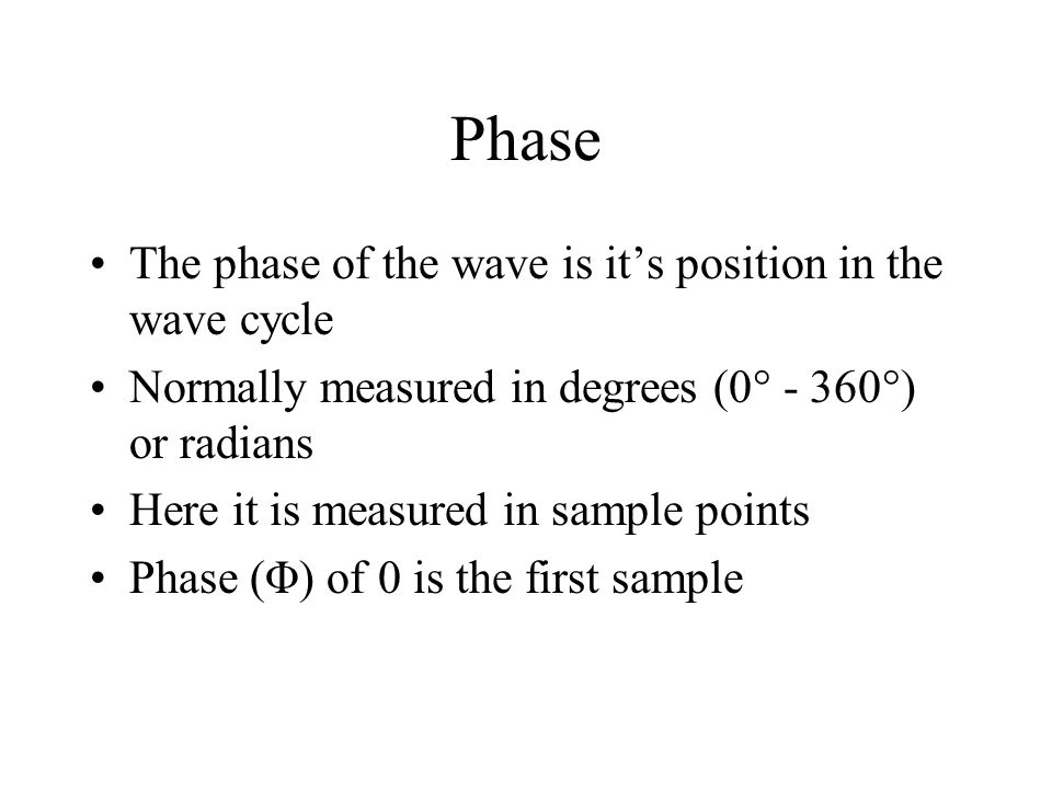 Phase The phase of the wave is it's position in the wave cycle Normally measured in degrees (0  - 360  ) or radians Here it is measured in sample points Phase (Φ) of 0 is the first sample
