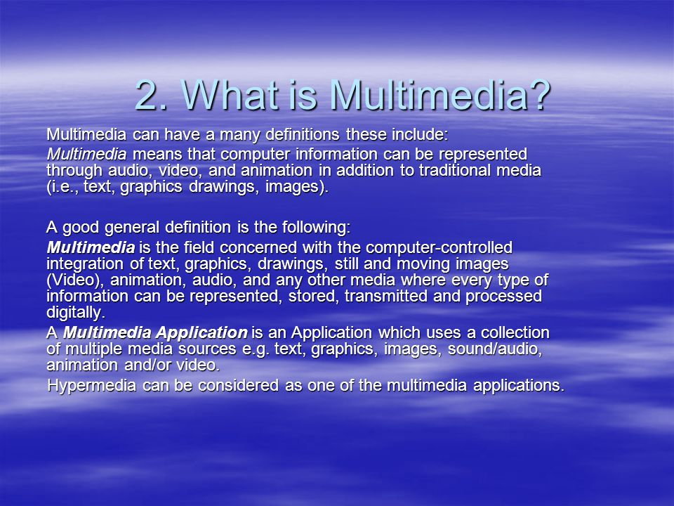 2. What is Multimedia? Multimedia can have a many definitions these include: Multimedia means that computer information can be represented through aud