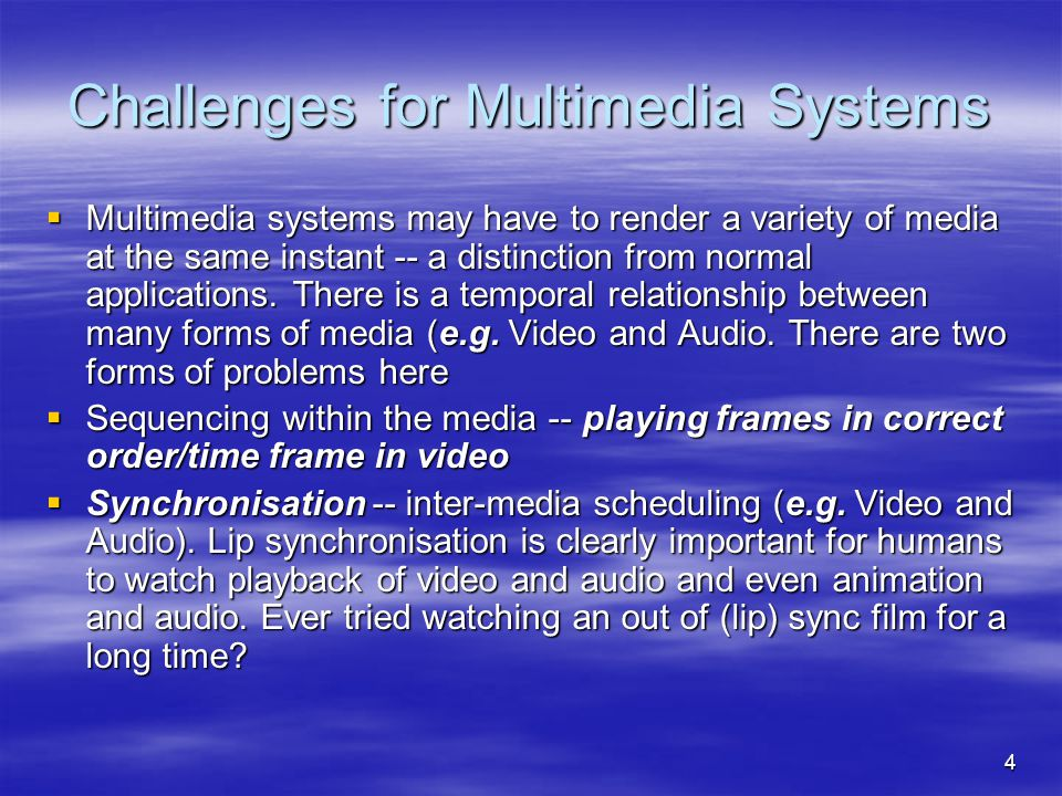 4 Challenges for Multimedia Systems  Multimedia systems may have to render a variety of media at the same instant -- a distinction from normal applications.