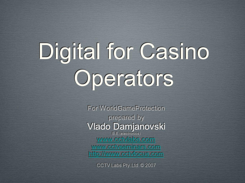 Digital for Casino Operators For WorldGameProtection prepared by Vlado Damjanovski B.E.(electronics) www.cctvlabs.com www.cctvseminars.com http://www.cctvfocus.com CCTV Labs Pty.Ltd.