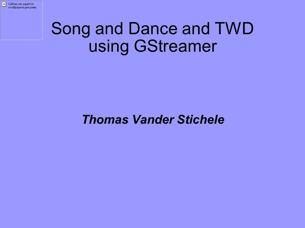 Song and Dance and TWD using GStreamer Thomas Vander Stichele