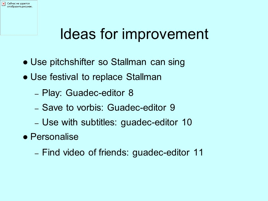 Ideas for improvement ●Use pitchshifter so Stallman can sing ●Use festival to replace Stallman – Play: Guadec-editor 8 – Save to vorbis: Guadec-editor 9 – Use with subtitles: guadec-editor 10 ●Personalise – Find video of friends: guadec-editor 11