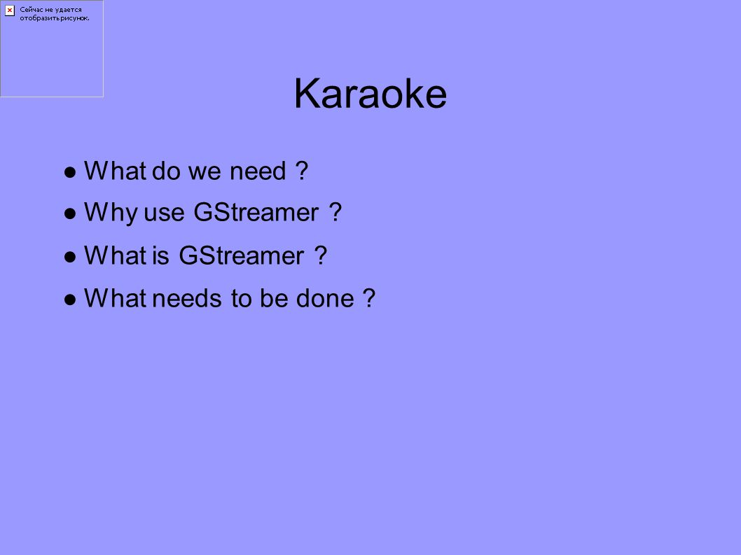 Karaoke ●What do we need ●Why use GStreamer ●What is GStreamer ●What needs to be done