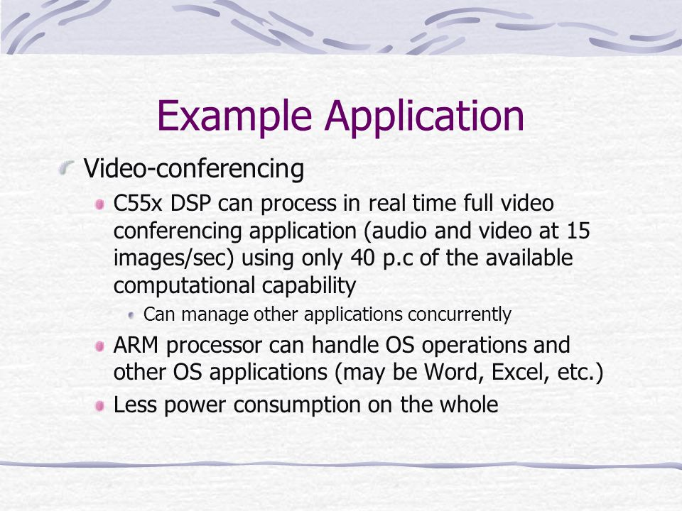 Example Application Video-conferencing C55x DSP can process in real time full video conferencing application (audio and video at 15 images/sec) using only 40 p.c of the available computational capability Can manage other applications concurrently ARM processor can handle OS operations and other OS applications (may be Word, Excel, etc.) Less power consumption on the whole