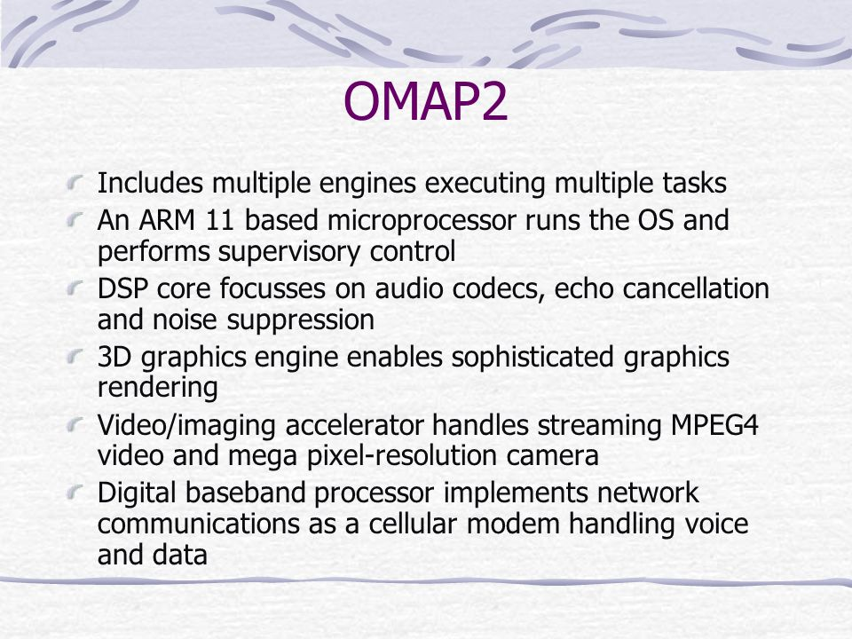 OMAP2 Includes multiple engines executing multiple tasks An ARM 11 based microprocessor runs the OS and performs supervisory control DSP core focusses on audio codecs, echo cancellation and noise suppression 3D graphics engine enables sophisticated graphics rendering Video/imaging accelerator handles streaming MPEG4 video and mega pixel-resolution camera Digital baseband processor implements network communications as a cellular modem handling voice and data