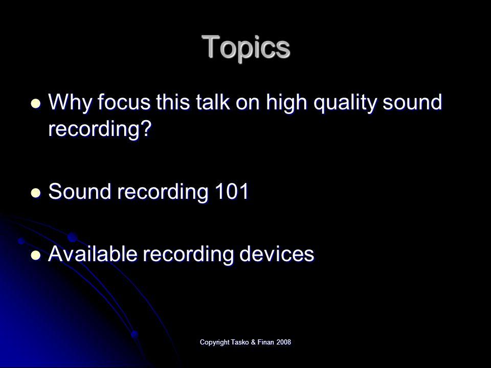 Copyright Tasko & Finan 2008 Digital Devices: Common sample rates 5,562 Hz 5,562 Hz 11,025 Hz 11,025 Hz 22,050 Hz 22,050 Hz 44,100 Hz 44,100 Hz CD quality CD quality Captures range of hearing Captures range of hearing 16 KHz 32 KHz 8 KHz 4 KHz 2 KHz