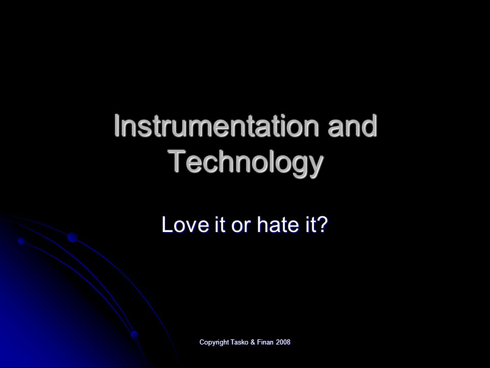 Copyright Tasko & Finan 2008 Instrumentation and Technology Love it or hate it?