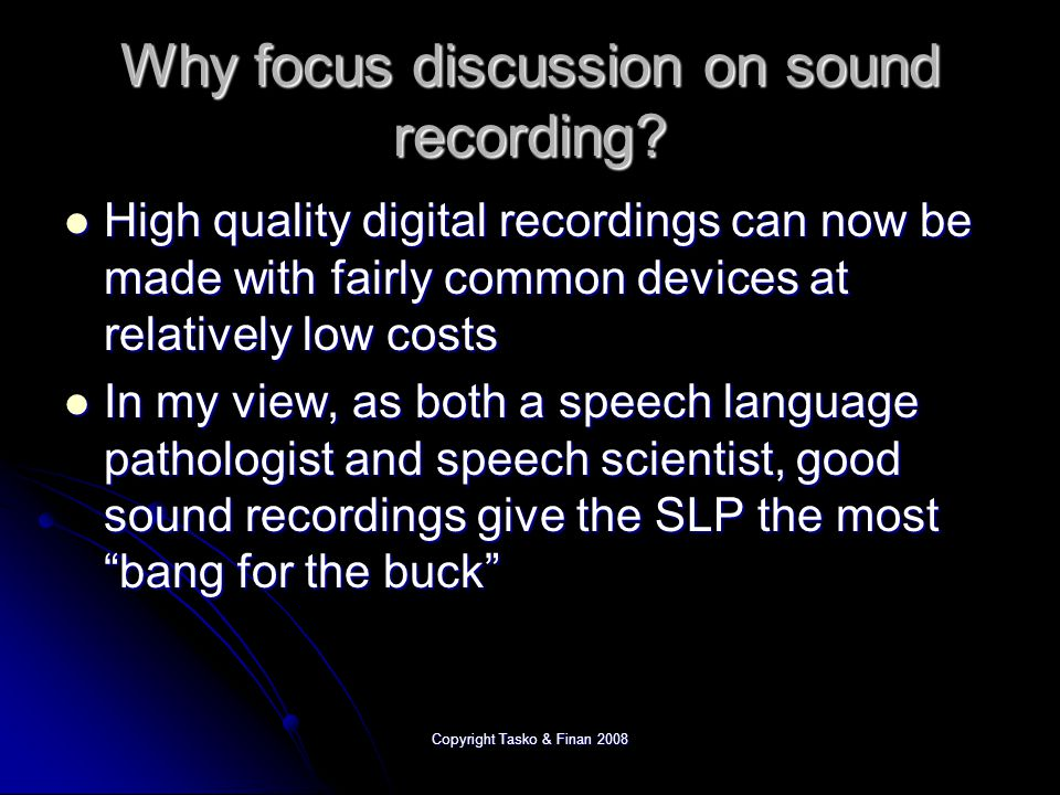Copyright Tasko & Finan 2008 Why focus discussion on sound recording.