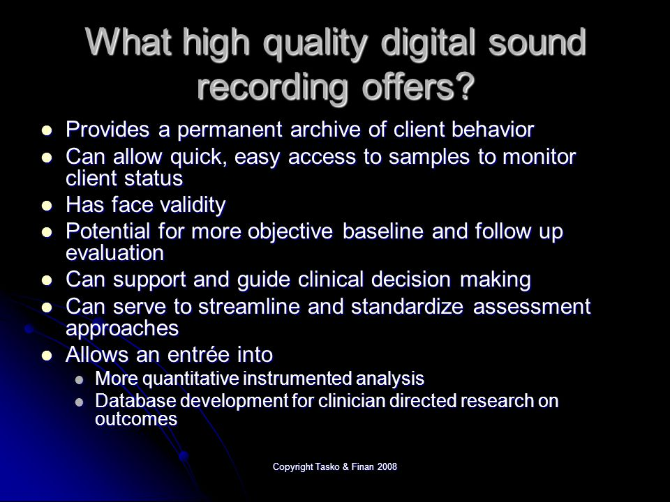 Copyright Tasko & Finan 2008 A brief survey of digital recording devices Personal Recording Devices Personal Recording Devices Digital dictaphones Digital dictaphones iPods iPods PDAs (Palms, Smartphones) PDAs (Palms, Smartphones) Professional Grade Devices Professional Grade Devices Digital equivalents to the pro-duty cassette recorders Digital equivalents to the pro-duty cassette recorders Devices developed primarily for music industry Devices developed primarily for music industry The PC (or Mac) The PC (or Mac) Laptop Laptop Desktop Desktop