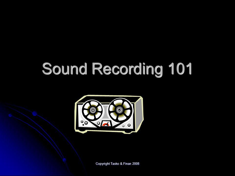 Copyright Tasko & Finan 2008 Sound Recording 101