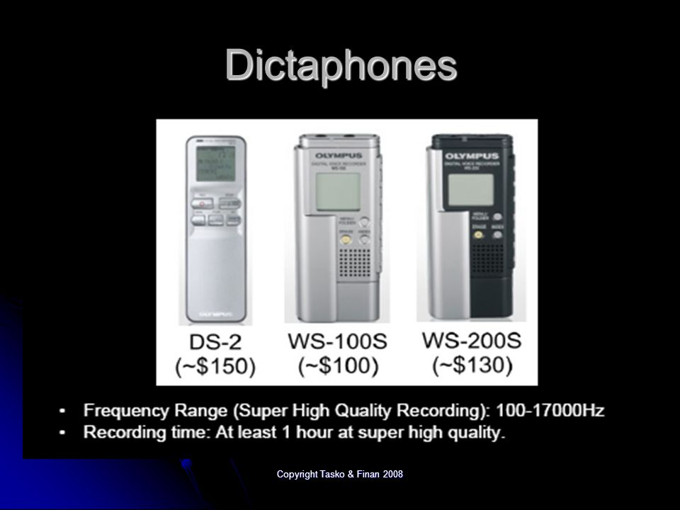Copyright Tasko & Finan 2008 Personal Recording Devices Digital dictaphones Digital dictaphones iPods iPods PDAs (Palms, Smartphones) PDAs (Palms, Smartphones) Many have good specifications Many have good specifications File format options can be quite limited File format options can be quite limited Often have serious limitations regarding microphone/recording level flexibility Often have serious limitations regarding microphone/recording level flexibility