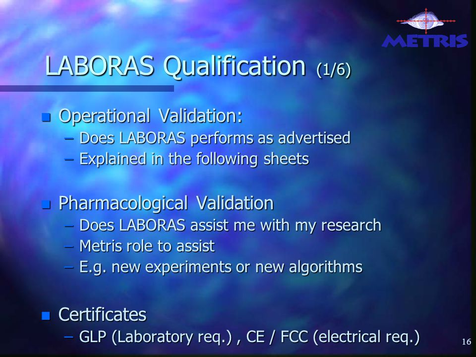 16 LABORAS Qualification (1/6) n Operational Validation: –Does LABORAS performs as advertised –Explained in the following sheets n Pharmacological Validation –Does LABORAS assist me with my research –Metris role to assist –E.g.