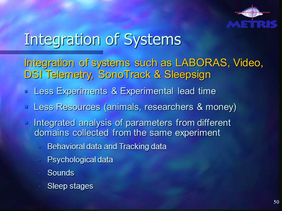 50 Integration of Systems Integration of systems such as LABORAS, Video, DSI Telemetry, SonoTrack & Sleepsign  Less Experiments & Experimental lead time  Less Resources (animals, researchers & money)  Integrated analysis of parameters from different domains collected from the same experiment - Behavioral data and Tracking data - Psychological data - Sounds - Sleep stages
