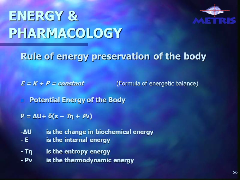 56 ENERGY & PHARMACOLOGY Rule of energy preservation of the body E = K + P = constant(Formula of energetic balance) n Potential Energy of the Body P = ∆U+ δ(ε − Tη + Pν) -∆U is the change in biochemical energy - Ε is the internal energy - Tη is the entropy energy - Pv is the thermodynamic energy