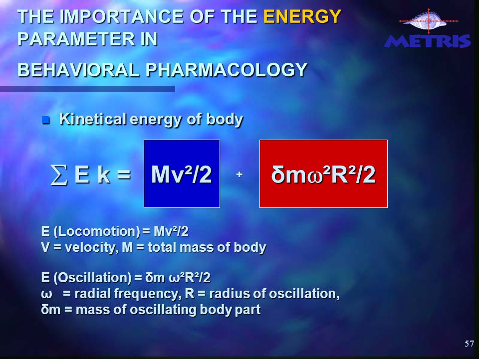 57 THE IMPORTANCE OF THE ENERGY PARAMETER IN BEHAVIORAL PHARMACOLOGY Kinetical energy of body Kinetical energy of body E (Locomotion) = Mv²/2 V = velocity, M = total mass of body E (Oscillation) = δm ω²R²/2 ω = radial frequency, R = radius of oscillation, δm = mass of oscillating body part Mv²/2 δm  ²R²/2 +  E k =