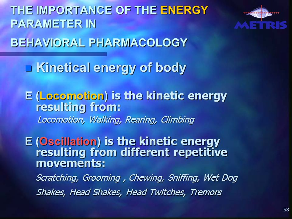 58 THE IMPORTANCE OF THE ENERGY PARAMETER IN BEHAVIORAL PHARMACOLOGY Kinetical energy of body Kinetical energy of body E (Locomotion) is the kinetic energy resulting from: Locomotion, Walking, Rearing, Climbing Locomotion, Walking, Rearing, Climbing E (Oscillation) is the kinetic energy resulting from different repetitive movements: Scratching, Grooming, Chewing, Sniffing, Wet Dog Shakes, Head Shakes, Head Twitches, Tremors Scratching, Grooming, Chewing, Sniffing, Wet Dog Shakes, Head Shakes, Head Twitches, Tremors