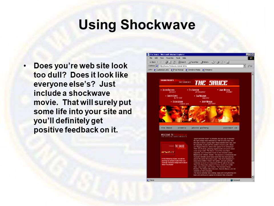 Using Shockwave Does you're web site look too dull? Does it look like everyone else's? Just include a shockwave movie. That will surely put some life