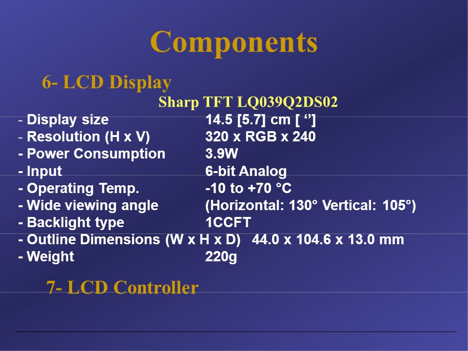 Components 7- LCD Controller Sharp TFT LQ039Q2DS02 - Display size14.5 [5.7] cm [ ''] - Resolution (H x V)320 x RGB x 240 - Power Consumption 3.9W - Input6-bit Analog - Operating Temp.-10 to +70 °C - Wide viewing angle (Horizontal: 130° Vertical: 105°) - Backlight type1CCFT - Outline Dimensions (W x H x D) 44.0 x 104.6 x 13.0 mm - Weight220g 6- LCD Display