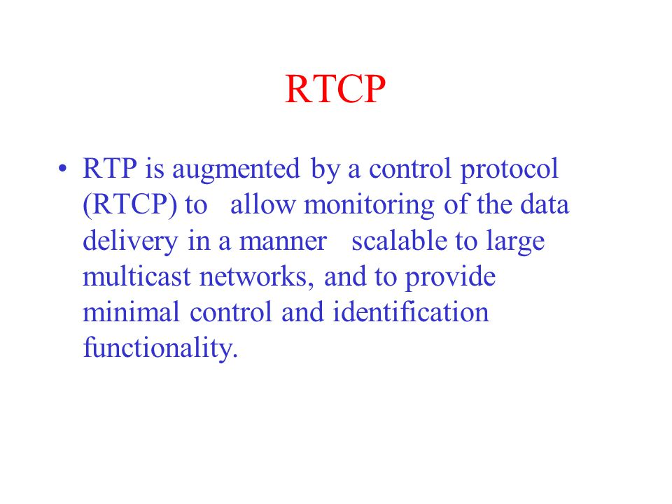 RTCP RTP is augmented by a control protocol (RTCP) to allow monitoring of the data delivery in a manner scalable to large multicast networks, and to provide minimal control and identification functionality.