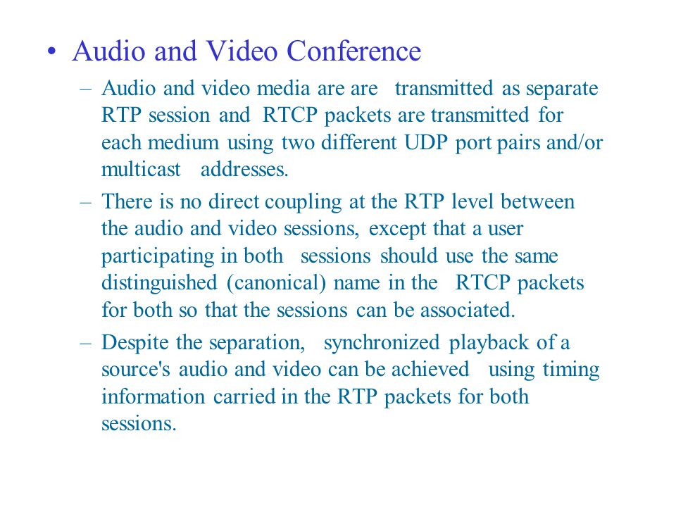 Audio and Video Conference –Audio and video media are are transmitted as separate RTP session and RTCP packets are transmitted for each medium using two different UDP port pairs and/or multicast addresses.