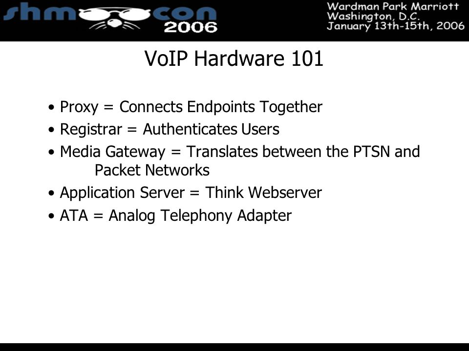 November 3-5, 2004 Santa Clara Convention Center VoIP Hardware 101 Proxy = Connects Endpoints Together Registrar = Authenticates Users Media Gateway = Translates between the PTSN and Packet Networks Application Server = Think Webserver ATA = Analog Telephony Adapter