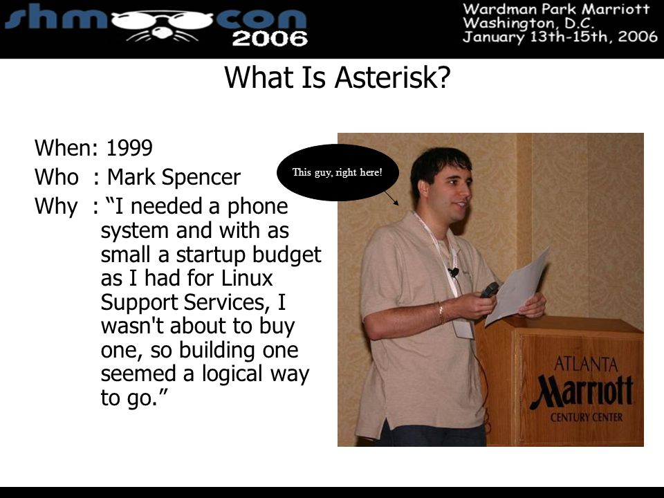 November 3-5, 2004 Santa Clara Convention Center When: 1999 Who : Mark Spencer Why : I needed a phone system and with as small a startup budget as I had for Linux Support Services, I wasn t about to buy one, so building one seemed a logical way to go. This guy, right here.