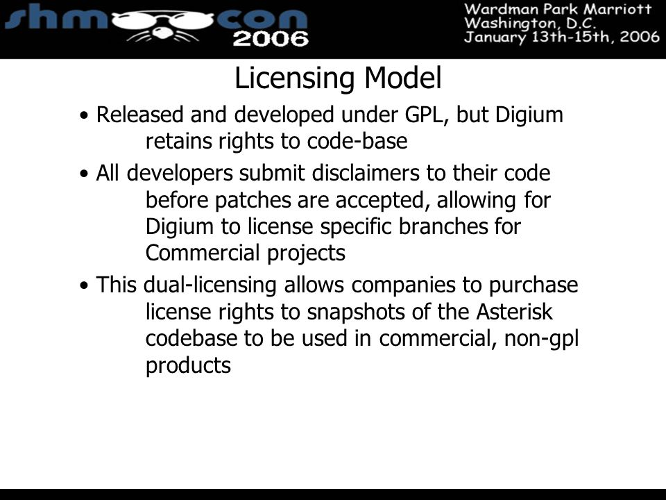November 3-5, 2004 Santa Clara Convention Center Licensing Model Released and developed under GPL, but Digium retains rights to code-base All developers submit disclaimers to their code before patches are accepted, allowing for Digium to license specific branches for Commercial projects This dual-licensing allows companies to purchase license rights to snapshots of the Asterisk codebase to be used in commercial, non-gpl products