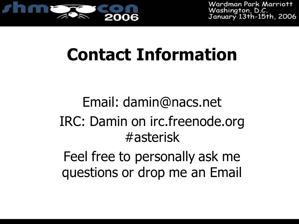 November 3-5, 2004 Santa Clara Convention Center Contact Information Email: damin@nacs.net IRC: Damin on irc.freenode.org #asterisk Feel free to personally ask me questions or drop me an Email