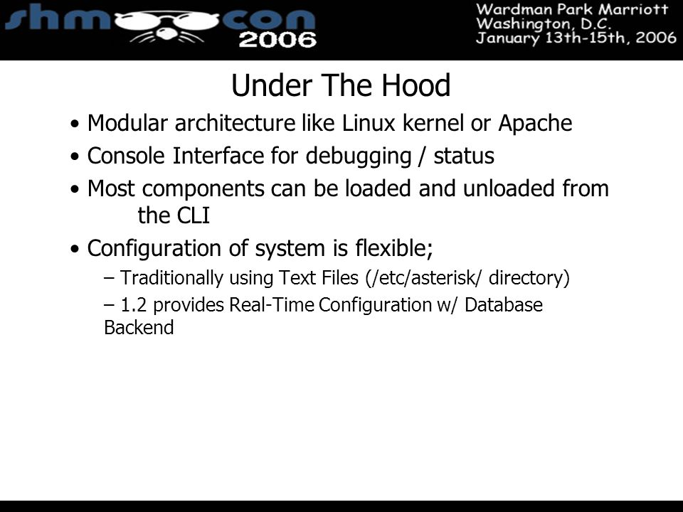 November 3-5, 2004 Santa Clara Convention Center Under The Hood Modular architecture like Linux kernel or Apache Console Interface for debugging / status Most components can be loaded and unloaded from the CLI Configuration of system is flexible; – Traditionally using Text Files (/etc/asterisk/ directory) – 1.2 provides Real-Time Configuration w/ Database Backend