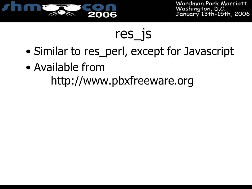 November 3-5, 2004 Santa Clara Convention Center res_js Similar to res_perl, except for Javascript Available from http://www.pbxfreeware.org