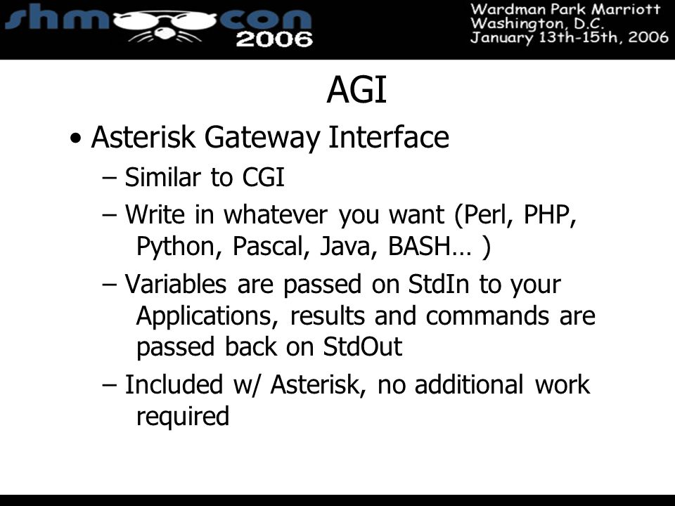 November 3-5, 2004 Santa Clara Convention Center AGI Asterisk Gateway Interface – Similar to CGI – Write in whatever you want (Perl, PHP, Python, Pascal, Java, BASH… ) – Variables are passed on StdIn to your Applications, results and commands are passed back on StdOut – Included w/ Asterisk, no additional work required