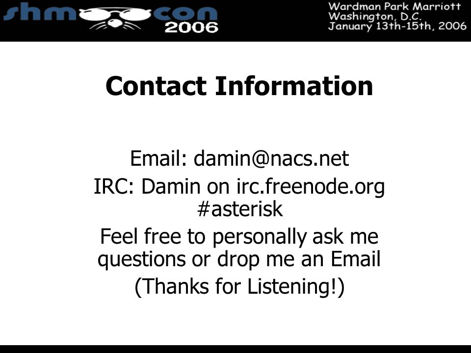 November 3-5, 2004 Santa Clara Convention Center Contact Information Email: damin@nacs.net IRC: Damin on irc.freenode.org #asterisk Feel free to personally ask me questions or drop me an Email (Thanks for Listening!)
