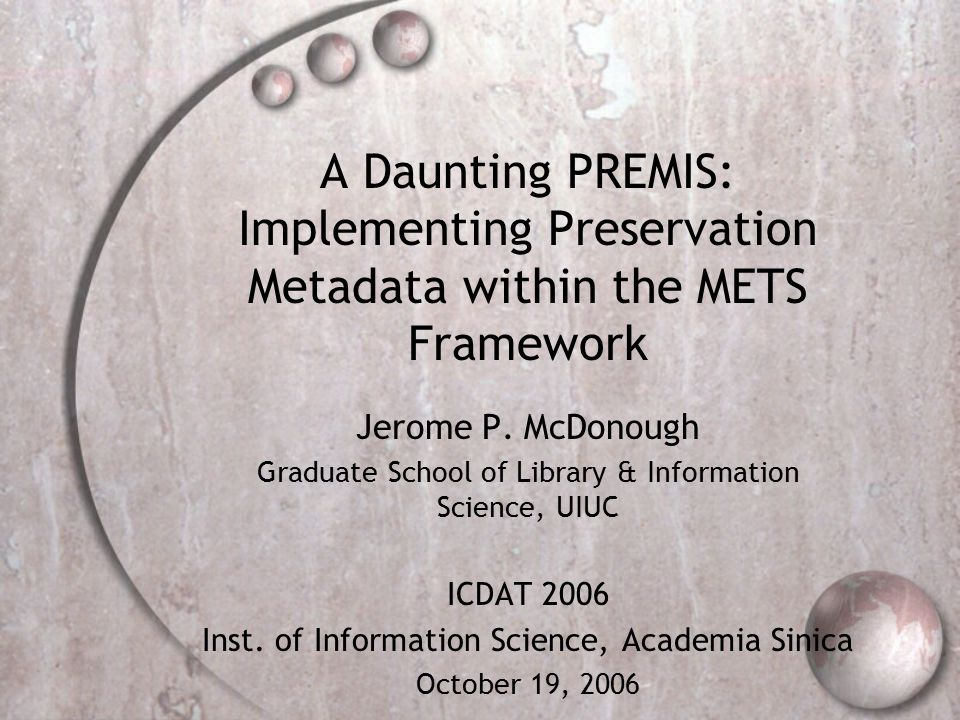 A Daunting PREMIS: Implementing Preservation Metadata within the METS Framework Jerome P.