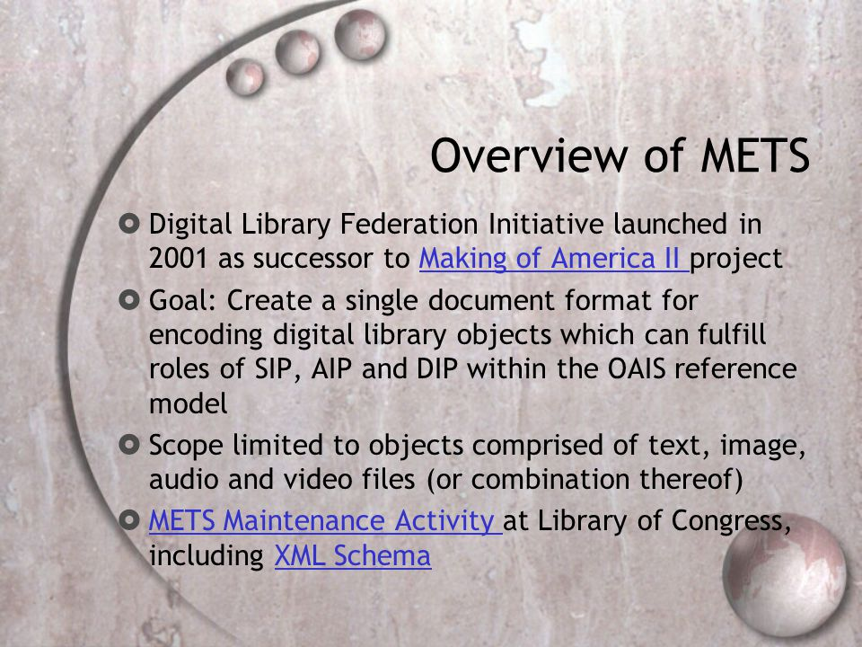 Overview of METS  Digital Library Federation Initiative launched in 2001 as successor to Making of America II projectMaking of America II  Goal: Create a single document format for encoding digital library objects which can fulfill roles of SIP, AIP and DIP within the OAIS reference model  Scope limited to objects comprised of text, image, audio and video files (or combination thereof)  METS Maintenance Activity at Library of Congress, including XML Schema METS Maintenance Activity XML Schema