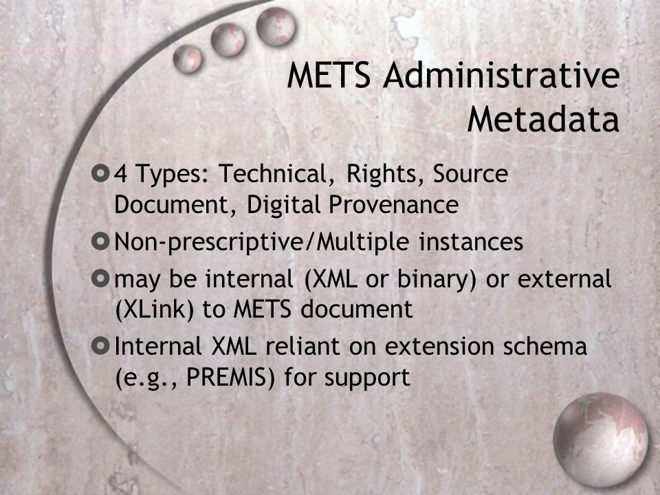 METS Administrative Metadata  4 Types: Technical, Rights, Source Document, Digital Provenance  Non-prescriptive/Multiple instances  may be internal (XML or binary) or external (XLink) to METS document  Internal XML reliant on extension schema (e.g., PREMIS) for support