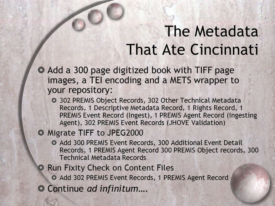 The Metadata That Ate Cincinnati  Add a 300 page digitized book with TIFF page images, a TEI encoding and a METS wrapper to your repository:  302 PREMIS Object Records, 302 Other Technical Metadata Records, 1 Descriptive Metadata Record, 1 Rights Record, 1 PREMIS Event Record (Ingest), 1 PREMIS Agent Record (Ingesting Agent), 302 PREMIS Event Records (JHOVE Validation)  Migrate TIFF to JPEG2000  Add 300 PREMIS Event Records, 300 Additional Event Detail Records, 1 PREMIS Agent Record 300 PREMIS Object records, 300 Technical Metadata Records  Run Fixity Check on Content Files  Add 302 PREMIS Event Records, 1 PREMIS Agent Record  Continue ad infinitum….