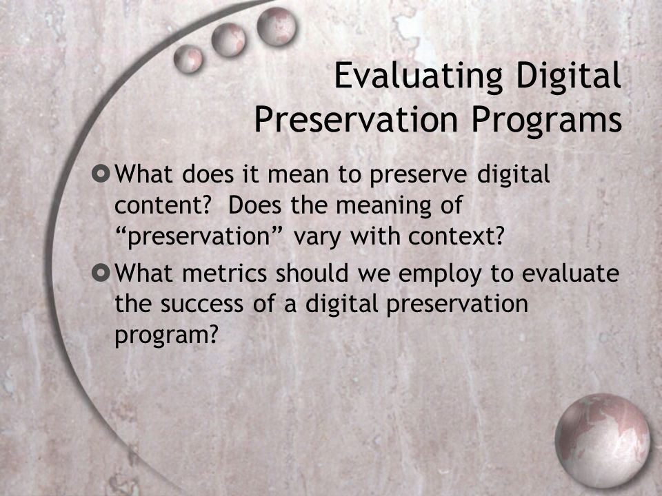 Evaluating Digital Preservation Programs  What does it mean to preserve digital content.