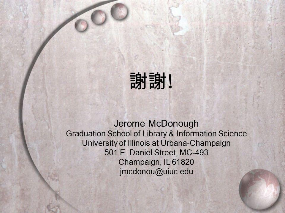 謝謝 ! Jerome McDonough Graduation School of Library & Information Science University of Illinois at Urbana-Champaign 501 E. Daniel Street, MC-493 Champ