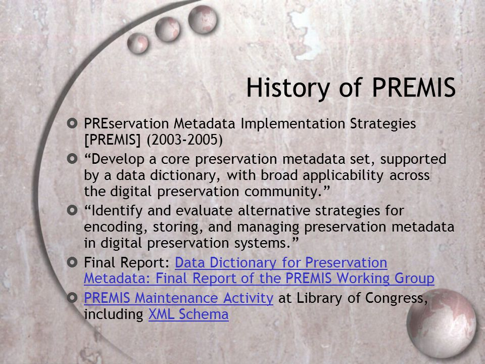 History of PREMIS  PREservation Metadata Implementation Strategies [PREMIS] (2003-2005)  Develop a core preservation metadata set, supported by a data dictionary, with broad applicability across the digital preservation community.  Identify and evaluate alternative strategies for encoding, storing, and managing preservation metadata in digital preservation systems.  Final Report: Data Dictionary for Preservation Metadata: Final Report of the PREMIS Working GroupData Dictionary for Preservation Metadata: Final Report of the PREMIS Working Group  PREMIS Maintenance Activity at Library of Congress, including XML Schema PREMIS Maintenance ActivityXML Schema