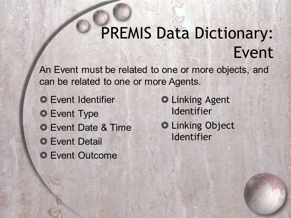 PREMIS Data Dictionary: Event  Event Identifier  Event Type  Event Date & Time  Event Detail  Event Outcome  Linking Agent Identifier  Linking Object Identifier An Event must be related to one or more objects, and can be related to one or more Agents.