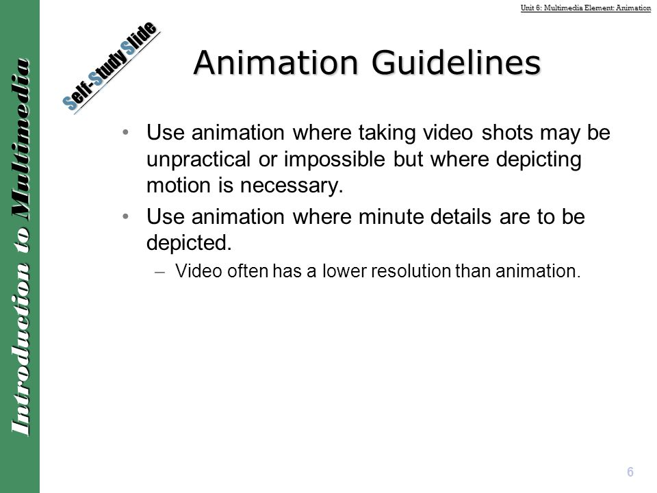 Unit 6: Multimedia Element: Animation Introduction to Multimedia Animation Guidelines Use animation where taking video shots may be unpractical or imp