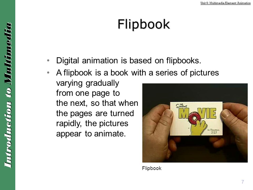 Unit 6: Multimedia Element: Animation Introduction to Multimedia Digital animation is based on flipbooks. A flipbook is a book with a series of pictur