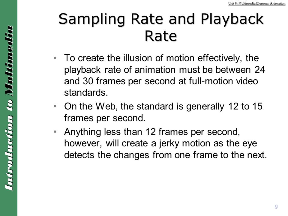 Unit 6: Multimedia Element: Animation Introduction to Multimedia Sampling Rate and Playback Rate To create the illusion of motion effectively, the pla