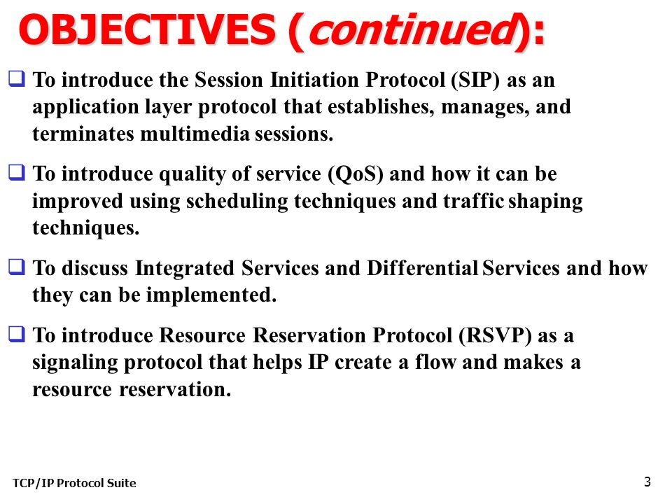 TCP/IP Protocol Suite 3 OBJECTIVES (continued):  To introduce the Session Initiation Protocol (SIP) as an application layer protocol that establishes, manages, and terminates multimedia sessions.